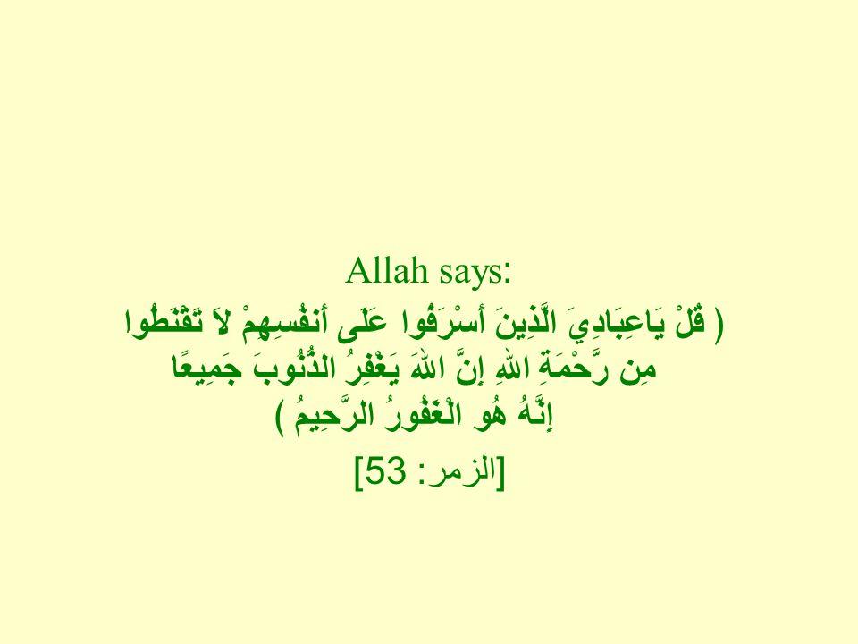 Allah says: ﴿ قُلْ يَاعِبَادِيَ الَّذِينَ أَسْرَفُوا عَلَى أَنفُسِهِمْ لاَ تَقْنَطُوا مِن رَّحْمَةِ اللهِ إِنَّ اللهَ يَغْفِرُ الذُّنُوبَ جَمِيعًا إِن