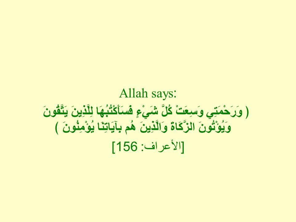 Allah says: ﴿ وَرَحْمَتِي وَسِعَتْ كُلَّ شَيْءٍ فَسَأَكْتُبُهَا لِلَّذِينَ يَتَّقُونَ وَيُؤْتُونَ الزَّكَاةَ وَالَّذِينَ هُم بِآيَاتِنَا يُؤْمِنُونَ ﴾
