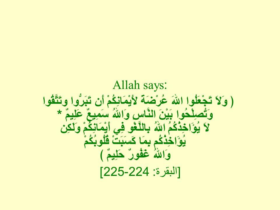 Allah says: ﴿ وَلاَ تَجْعَلُوا اللهَ عُرْضَةً لأَيْمَانِكُمْ أَن تَبَرُّوا وتَتَّقُوا وَتُصِلْحُوا بَيْنَ النَّاسِ وَاللهُ سَمِيعٌ عَلِيمٌ * لاَ يُؤَاخِذُكُمُ اللهُ بِاللَّغْوِ فِي أَيْمَانِكُمْ وَلَكِن يُؤَاخِذُكُم بِمَا كَسَبَتْ قُلُوبُكُمْ وَاللهُ غَفُورٌ حَلِيمٌ ﴾ [ البقرة : 224-225]