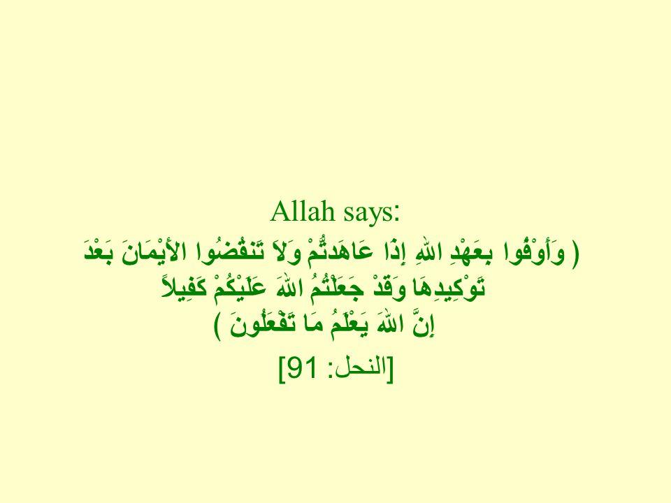 Allah says: ﴿ وَأَوْفُوا بِعَهْدِ اللهِ إِذَا عَاهَدتُّمْ وَلاَ تَنقُضُوا الأَيْمَانَ بَعْدَ تَوْكِيدِهَا وَقَدْ جَعَلْتُمُ اللهَ عَلَيْكُمْ كَفِيلاً إِنَّ اللهَ يَعْلَمُ مَا تَفْعَلُونَ ﴾ [ النحل : 91]