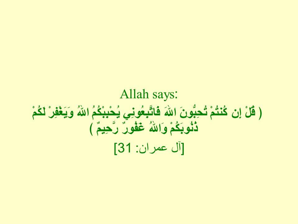 Allah says: ﴿ قُلْ إِن كُنتُمْ تُحِبُّونَ اللهَ فَاتَّبِعُونِي يُحْبِبْكُمُ اللهُ وَيَغْفِرْ لَكُمْ ذُنُوبَكُمْ وَاللهُ غَفُورٌ رَّحِيمٌ ﴾ [ آل عمران