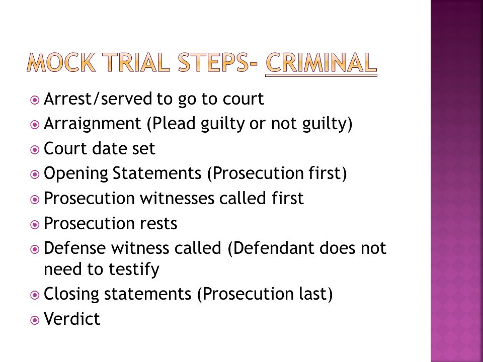  Arrest/served to go to court  Arraignment (Plead guilty or not guilty)  Court date set  Opening Statements (Prosecution first)  Prosecution witnesses called first  Prosecution rests  Defense witness called (Defendant does not need to testify  Closing statements (Prosecution last)  Verdict