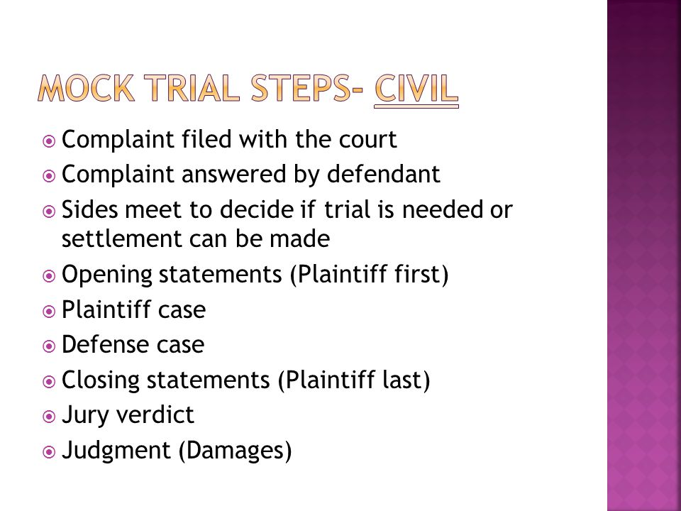  Complaint filed with the court  Complaint answered by defendant  Sides meet to decide if trial is needed or settlement can be made  Opening statements (Plaintiff first)  Plaintiff case  Defense case  Closing statements (Plaintiff last)  Jury verdict  Judgment (Damages)