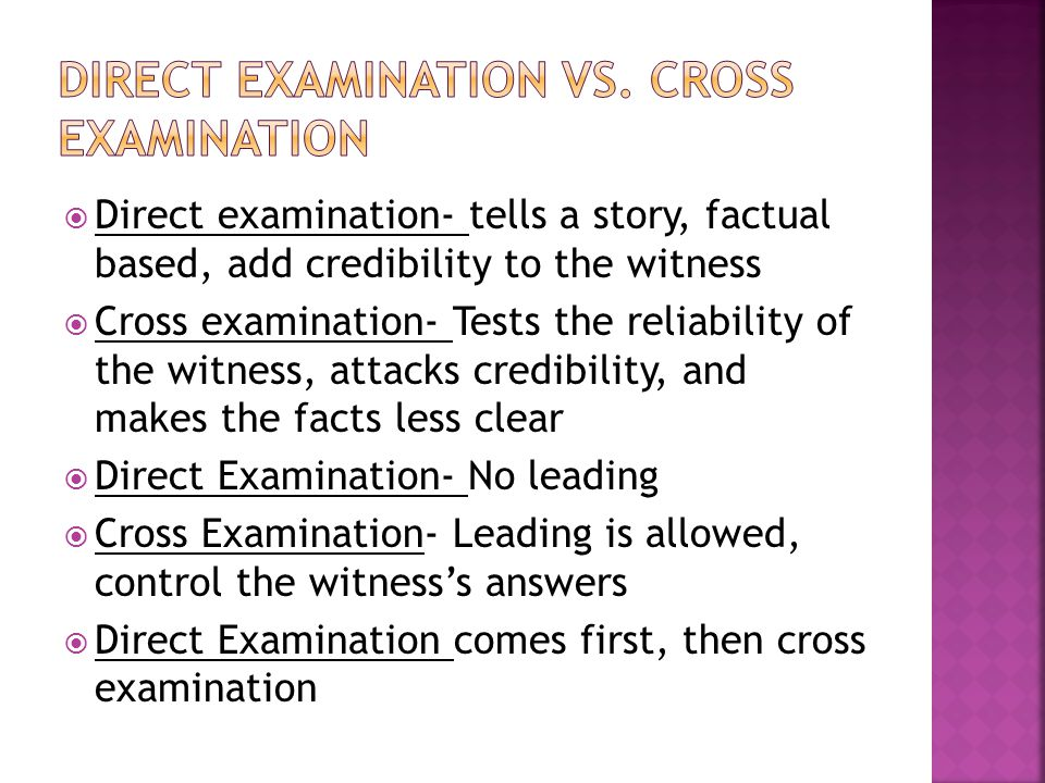  Direct examination- tells a story, factual based, add credibility to the witness  Cross examination- Tests the reliability of the witness, attacks credibility, and makes the facts less clear  Direct Examination- No leading  Cross Examination- Leading is allowed, control the witness's answers  Direct Examination comes first, then cross examination
