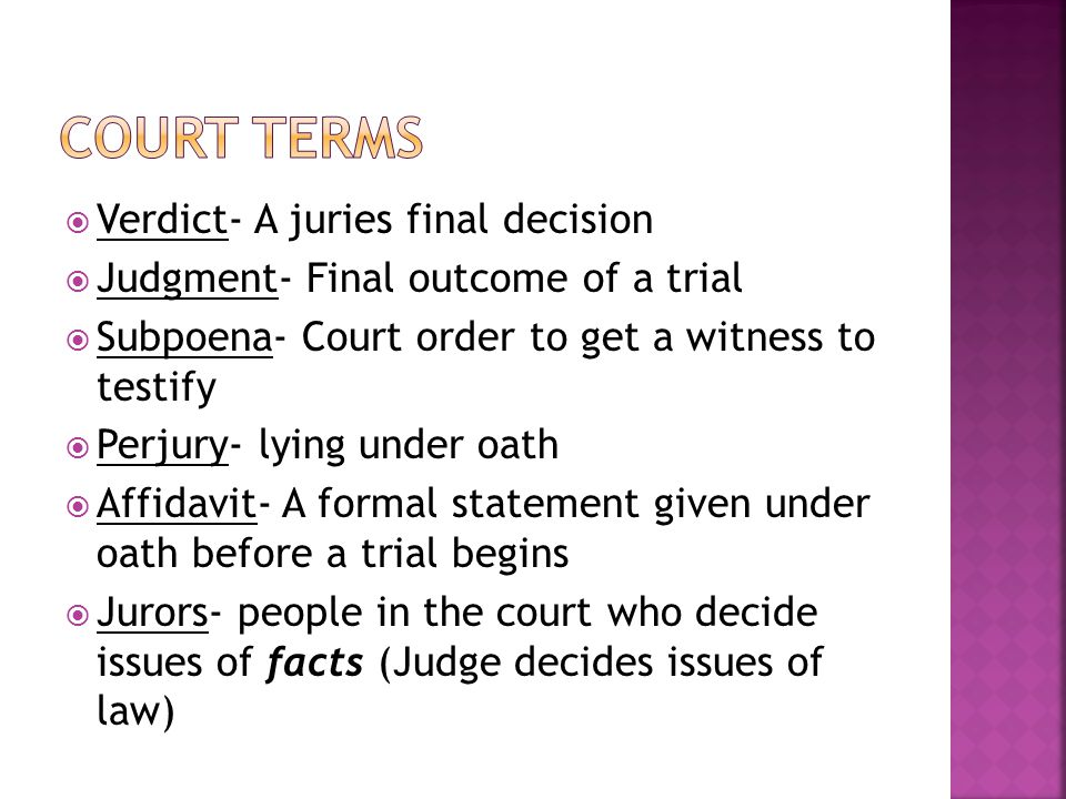  Verdict- A juries final decision  Judgment- Final outcome of a trial  Subpoena- Court order to get a witness to testify  Perjury- lying under oath  Affidavit- A formal statement given under oath before a trial begins  Jurors- people in the court who decide issues of facts (Judge decides issues of law)