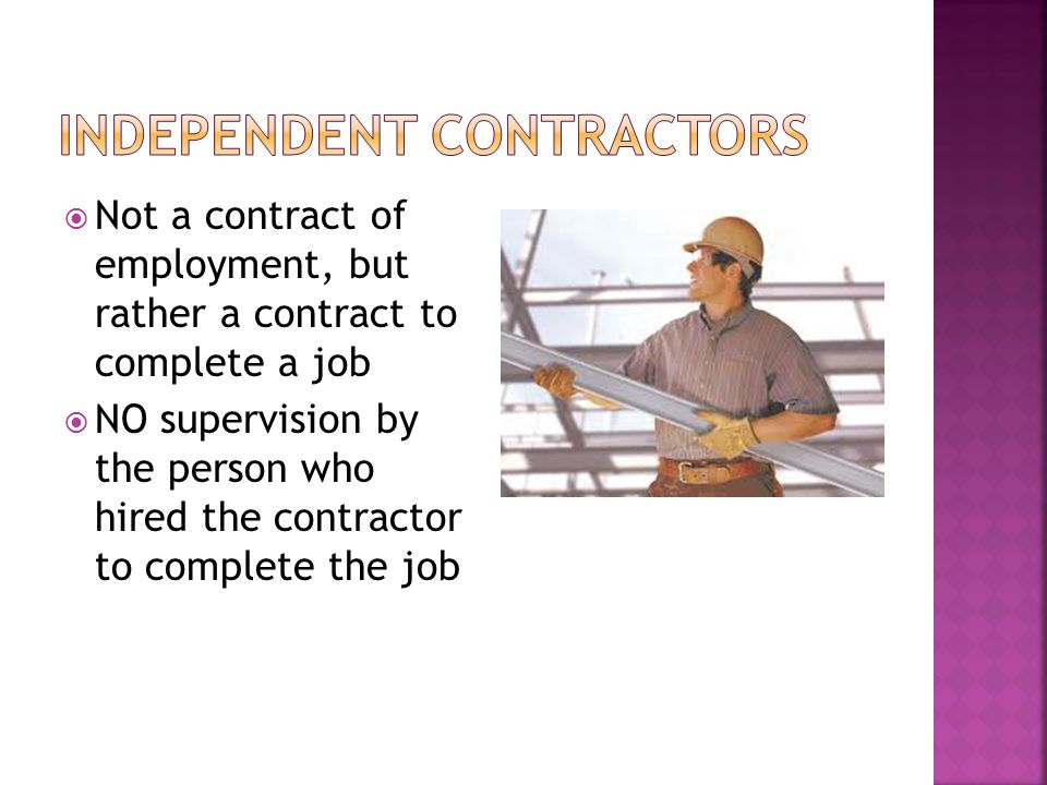  Not a contract of employment, but rather a contract to complete a job  NO supervision by the person who hired the contractor to complete the job