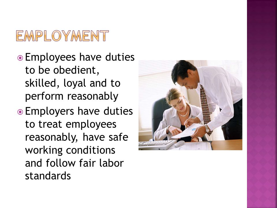  Employees have duties to be obedient, skilled, loyal and to perform reasonably  Employers have duties to treat employees reasonably, have safe working conditions and follow fair labor standards