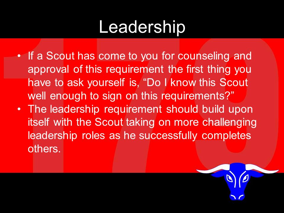 Leadership If a Scout has come to you for counseling and approval of this requirement the first thing you have to ask yourself is, Do I know this Scout well enough to sign on this requirements The leadership requirement should build upon itself with the Scout taking on more challenging leadership roles as he successfully completes others.