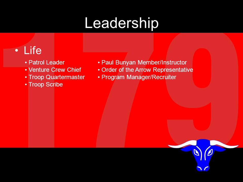 Leadership Life Patrol Leader Paul Bunyan Member/Instructor Venture Crew Chief Order of the Arrow Representative Troop Quartermaster Program Manager/Recruiter Troop Scribe