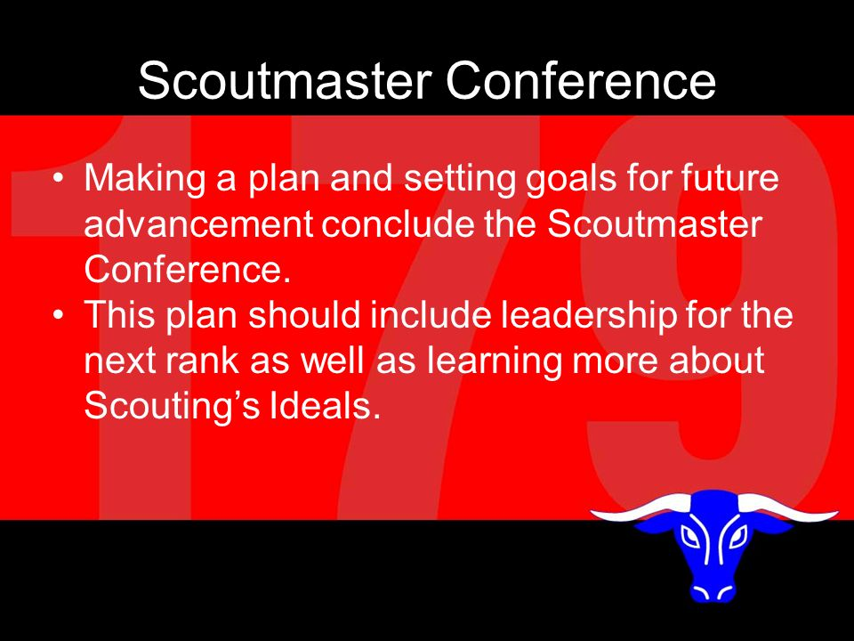 Scoutmaster Conference Making a plan and setting goals for future advancement conclude the Scoutmaster Conference.