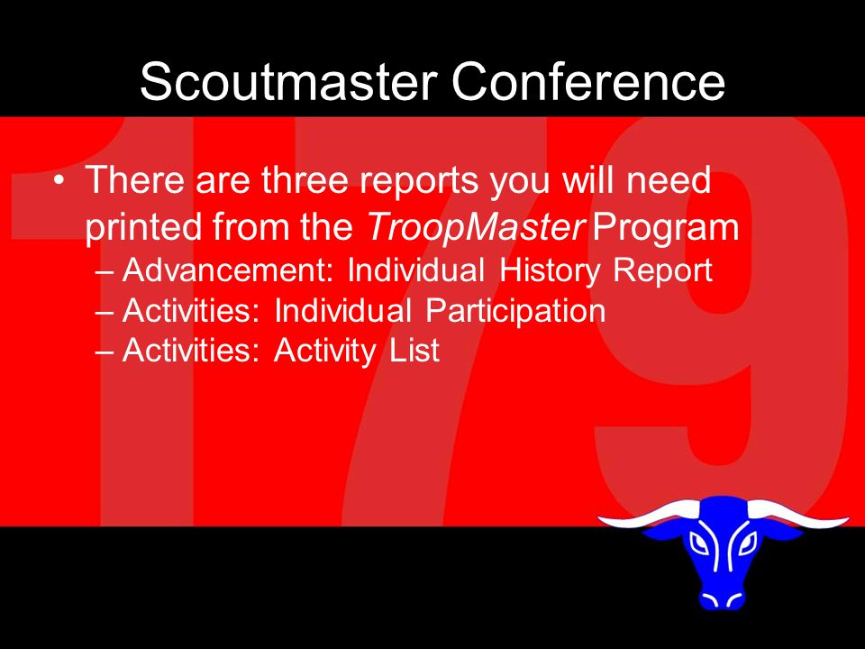 Scoutmaster Conference There are three reports you will need printed from the TroopMaster Program –Advancement: Individual History Report –Activities: Individual Participation –Activities: Activity List