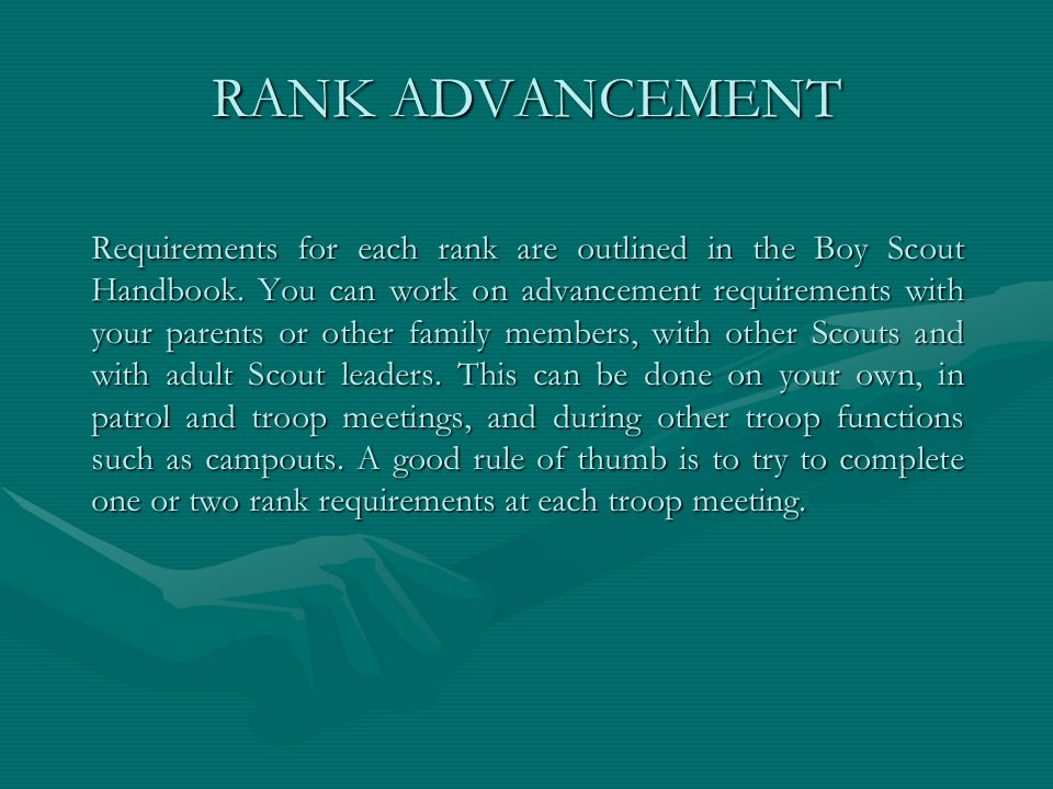 RANK ADVANCEMENT Requirements for each rank are outlined in the Boy Scout Handbook. You can work on advancement requirements with your parents or othe