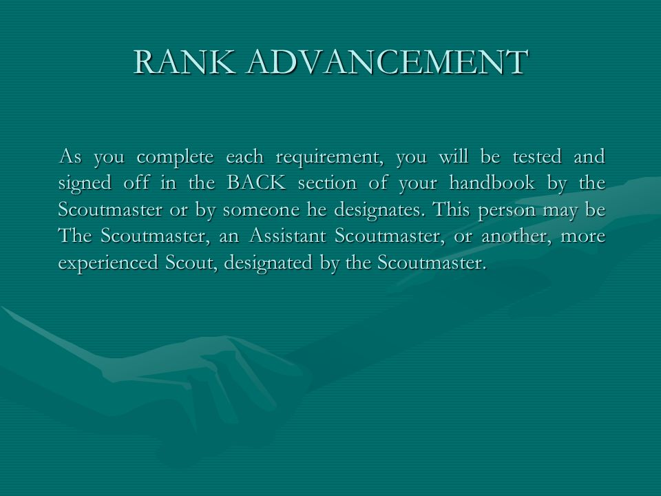 RANK ADVANCEMENT As you complete each requirement, you will be tested and signed off in the BACK section of your handbook by the Scoutmaster or by som