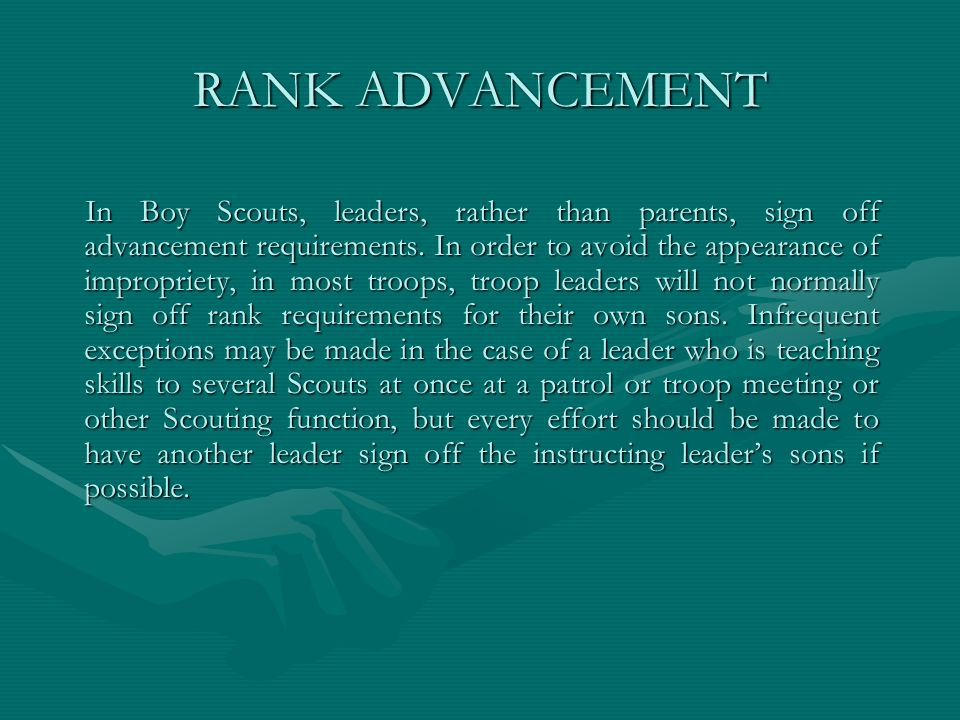 RANK ADVANCEMENT In Boy Scouts, leaders, rather than parents, sign off advancement requirements. In order to avoid the appearance of impropriety, in m