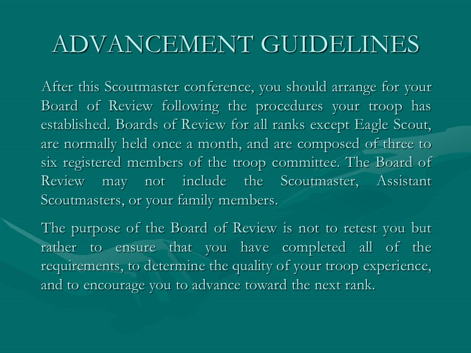 ADVANCEMENT GUIDELINES After this Scoutmaster conference, you should arrange for your Board of Review following the procedures your troop has establis