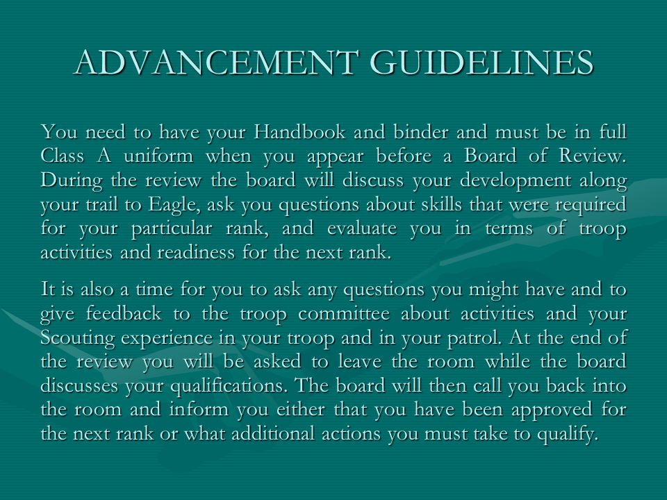 ADVANCEMENT GUIDELINES You need to have your Handbook and binder and must be in full Class A uniform when you appear before a Board of Review. During