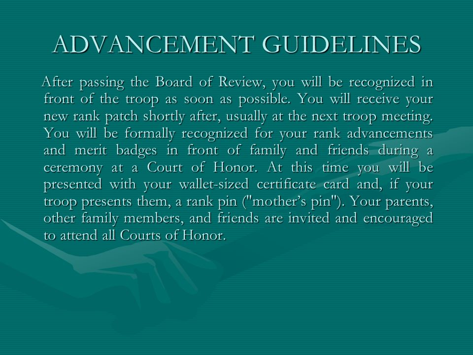 ADVANCEMENT GUIDELINES After passing the Board of Review, you will be recognized in front of the troop as soon as possible. You will receive your new