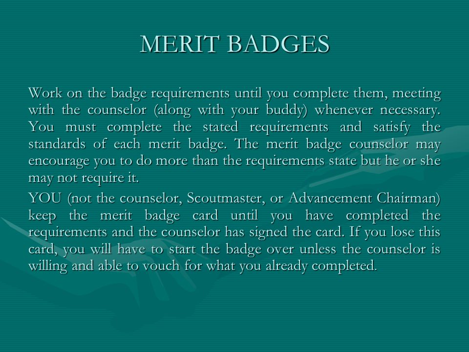 MERIT BADGES Work on the badge requirements until you complete them, meeting with the counselor (along with your buddy) whenever necessary. You must c