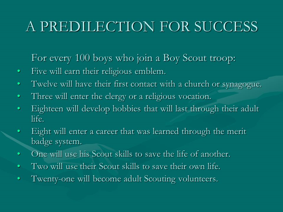 A PREDILECTION FOR SUCCESS For every 100 boys who join a Boy Scout troop: Five will earn their religious emblem.Five will earn their religious emblem.