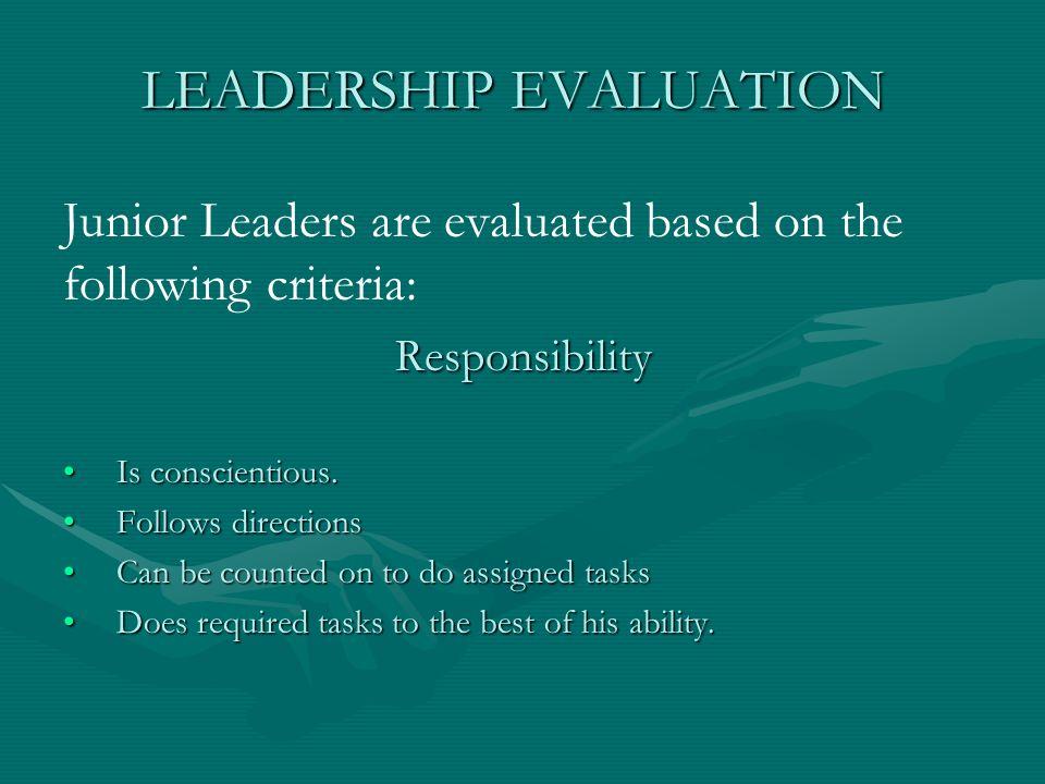 Junior Leaders are evaluated based on the following criteria: LEADERSHIP EVALUATION Responsibility Is conscientious.Is conscientious. Follows directio