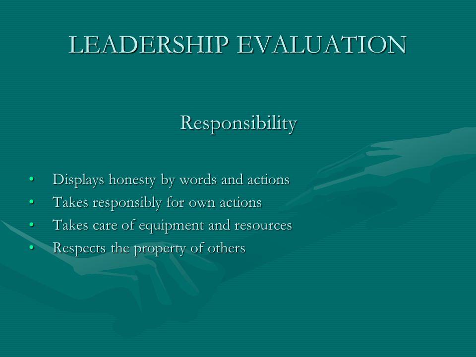 LEADERSHIP EVALUATION Responsibility Displays honesty by words and actionsDisplays honesty by words and actions Takes responsibly for own actionsTakes