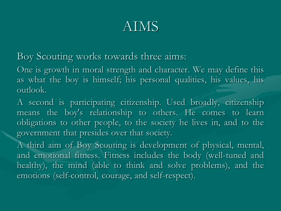 AIMS Boy Scouting works towards three aims: One is growth in moral strength and character. We may define this as what the boy is himself; his personal