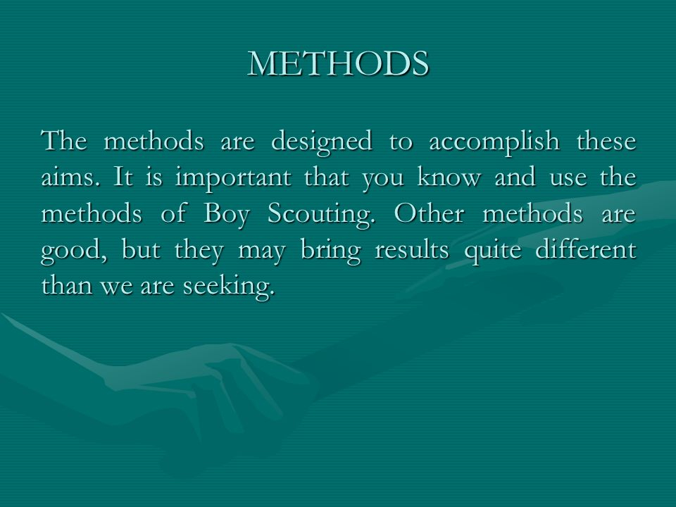 METHODS The methods are designed to accomplish these aims. It is important that you know and use the methods of Boy Scouting. Other methods are good,