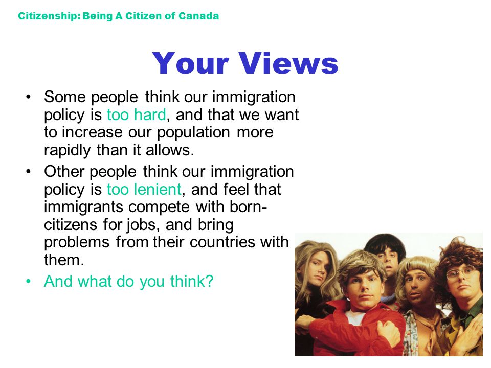 Citizenship: Being A Citizen of Canada Your Views Some people think our immigration policy is too hard, and that we want to increase our population mo