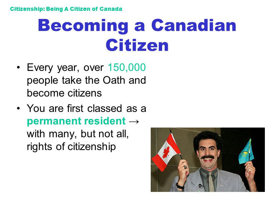 Citizenship: Being A Citizen of Canada Becoming a Canadian Citizen Every year, over 150,000 people take the Oath and become citizens You are first cla