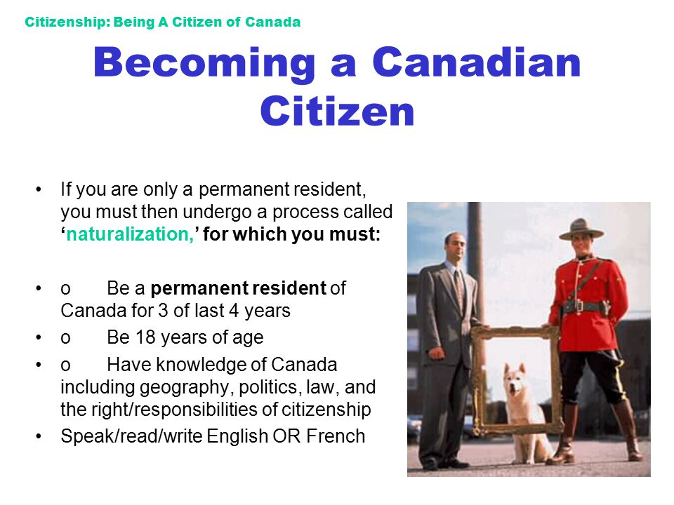 Citizenship: Being A Citizen of Canada Becoming a Canadian Citizen If you are only a permanent resident, you must then undergo a process called 'natur