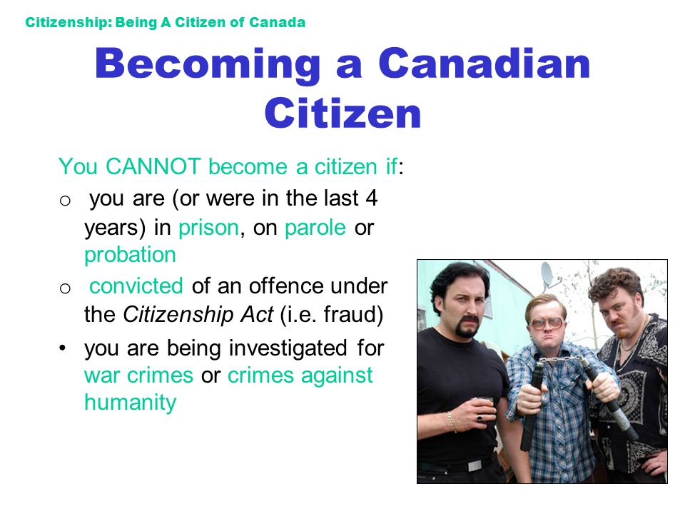 Citizenship: Being A Citizen of Canada Becoming a Canadian Citizen You CANNOT become a citizen if: o you are (or were in the last 4 years) in prison,