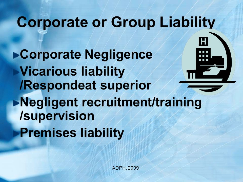 Corporate or Group Liability Corporate Negligence Vicarious liability /Respondeat superior Negligent recruitment/training /supervision Premises liability ADPH, 2009
