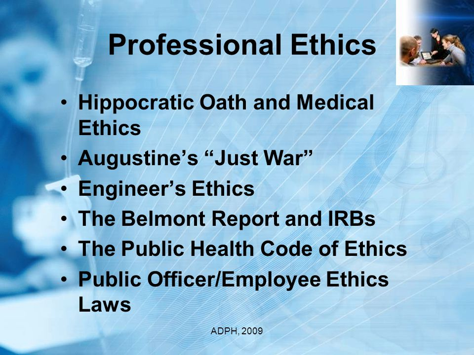 Professional Ethics Hippocratic Oath and Medical Ethics Augustine's Just War Engineer's Ethics The Belmont Report and IRBs The Public Health Code of Ethics Public Officer/Employee Ethics Laws ADPH, 2009