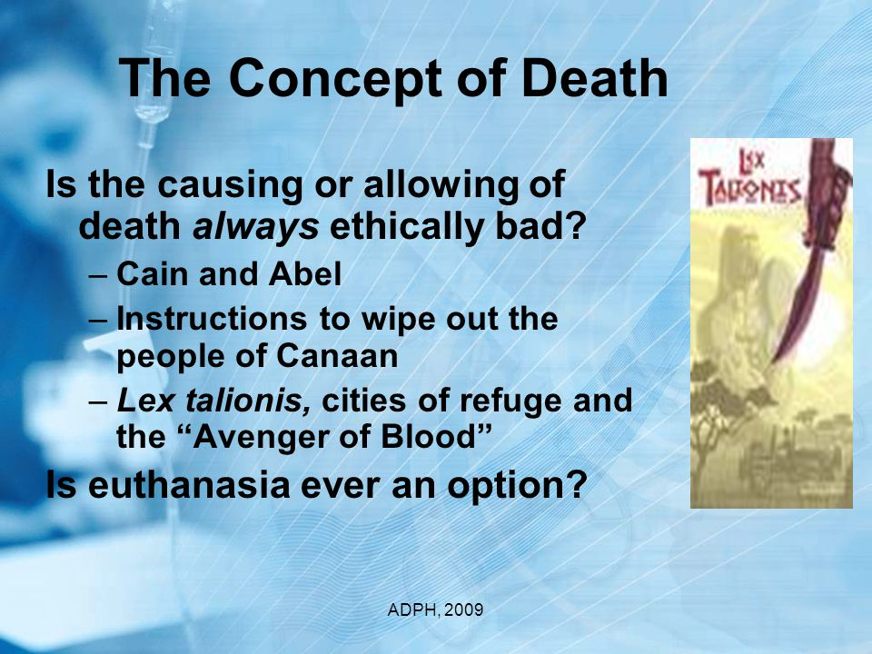 Justifications for Causing Death State Sanctioned Execution Defense of Self or Another Augustine's Just War –Lawful authority –Defensive in nature –Proper motive –Carried out by legitimate government –proportional Modern Rules of Warfare – Geneva Conventions ADPH, 2009
