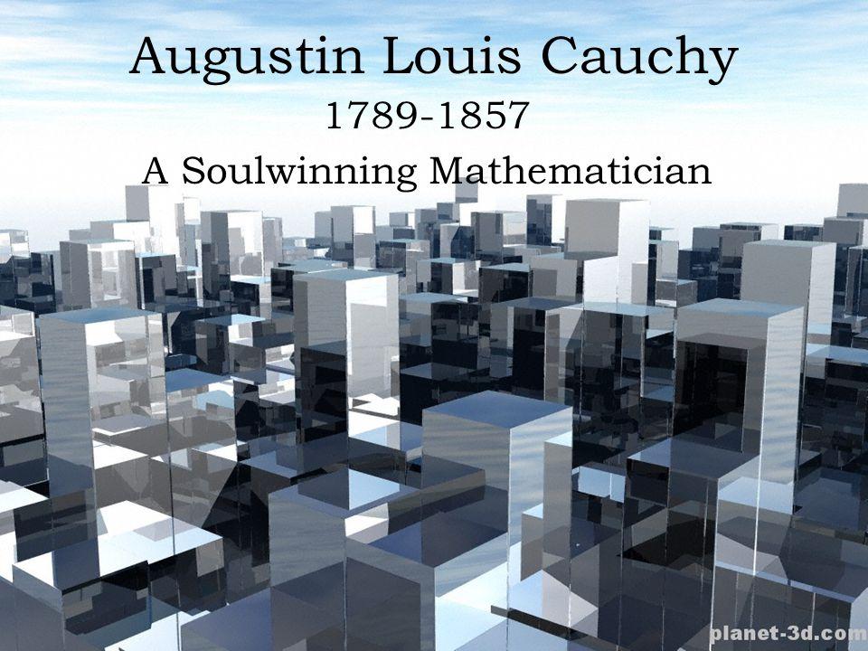 Augustin Louis Cauchy 1789-1857 A Soulwinning Mathematician