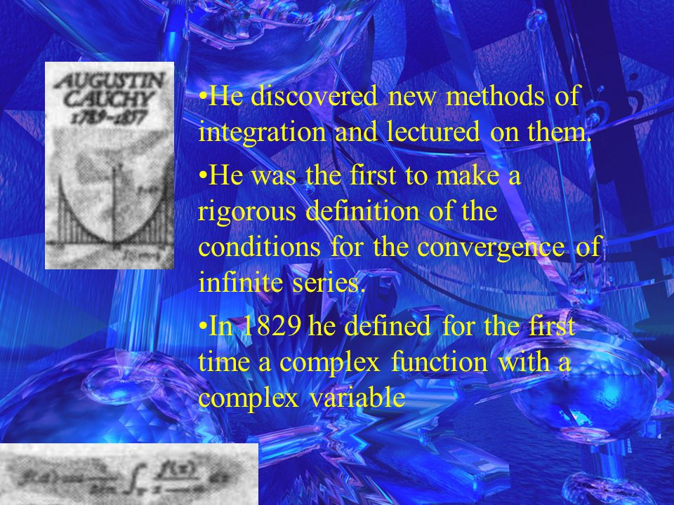 He discovered new methods of integration and lectured on them. He was the first to make a rigorous definition of the conditions for the convergence of