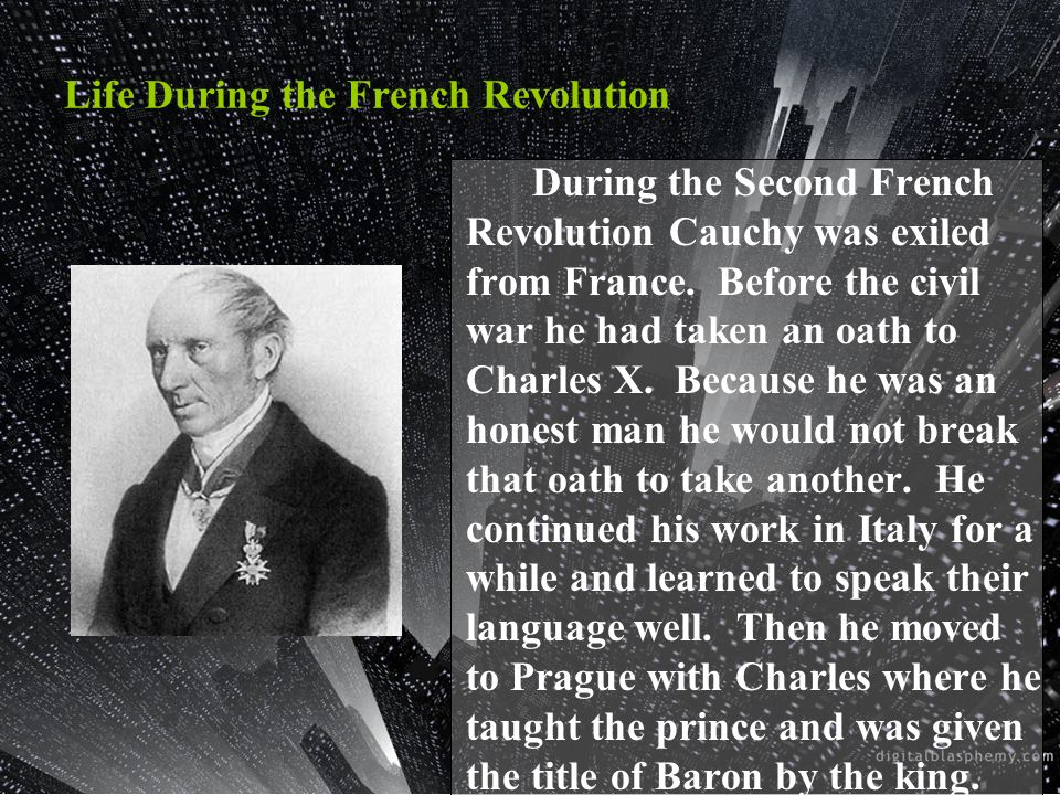 During the Second French Revolution Cauchy was exiled from France. Before the civil war he had taken an oath to Charles X. Because he was an honest ma