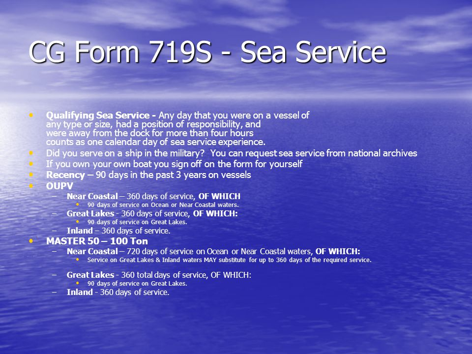 CG Form 719S - Sea Service Qualifying Sea Service - Any day that you were on a vessel of any type or size, had a position of responsibility, and were away from the dock for more than four hours counts as one calendar day of sea service experience.
