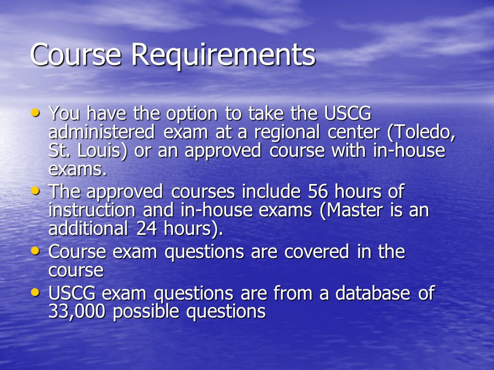 Course Requirements You have the option to take the USCG administered exam at a regional center (Toledo, St.