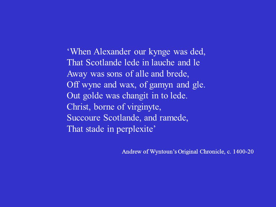 'When Alexander our kynge was ded, That Scotlande lede in lauche and le Away was sons of alle and brede, Off wyne and wax, of gamyn and gle.