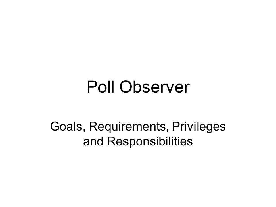 Categories of Observers Observers at an In-Person Absentee Voting Location (early voting) Observers at a Board of Elections Office prior to the Official Canvass of the cast votes Observers at Precincts on Election Day Recount Observers Election Audit Observers