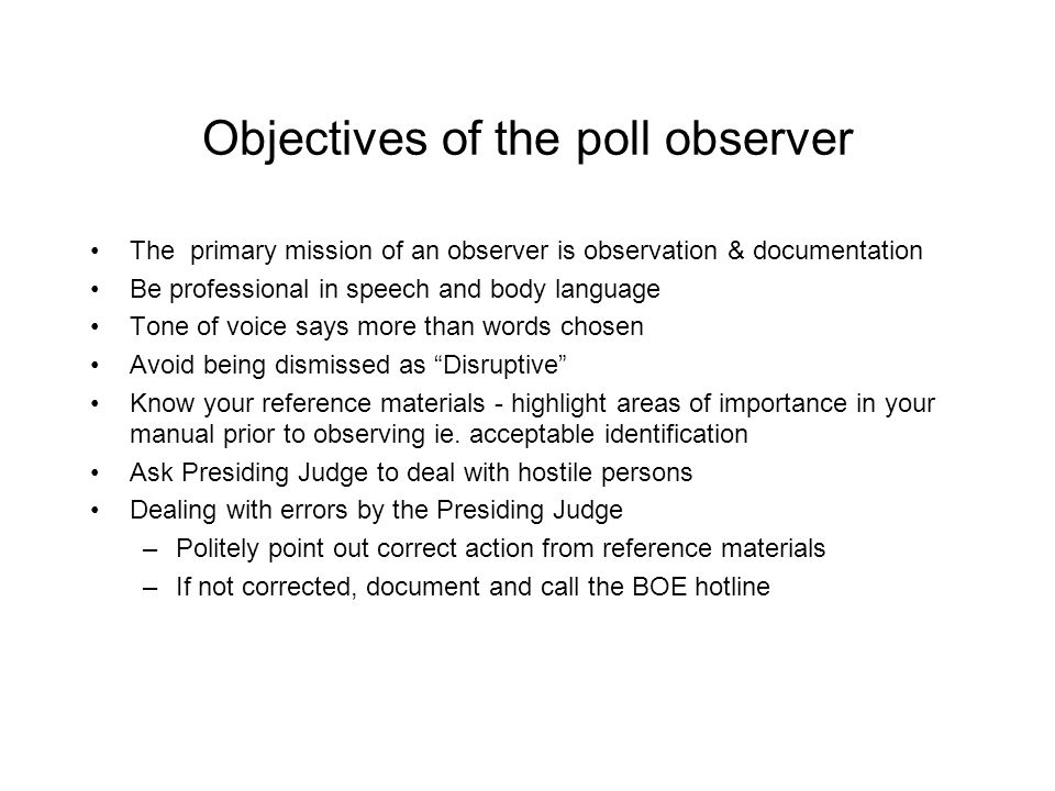 Appointment of Observers Certificate of Appointment Observers must be appointed by an appointing authority –a political party –a group of 5 or more candidates –committee for /against a Ballot Issue
