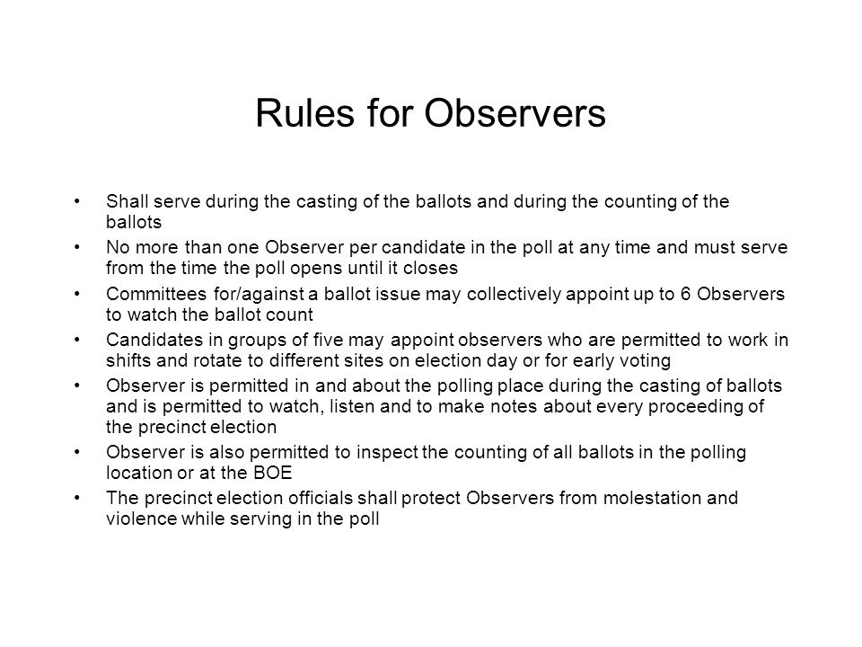 Rules for Observers - continued BOE to be notified not less than 11 days before the election of name and address of any appointed Observer Observer to have properly completed, signed Certificate of Appointment of Observer (form 215, 217 or 220) presented to Presiding Judge (PJ) on Election Day or the previous day (If not accepted, ask PJ to write, sign and date a note with reason for rejection Observer to take the Observer Oath from one of the precinct officials Should turn cell phone off Clear with PJ your physical location and proximity to all critical areas before beginning work May stay at the polling locations until election officials complete their duties