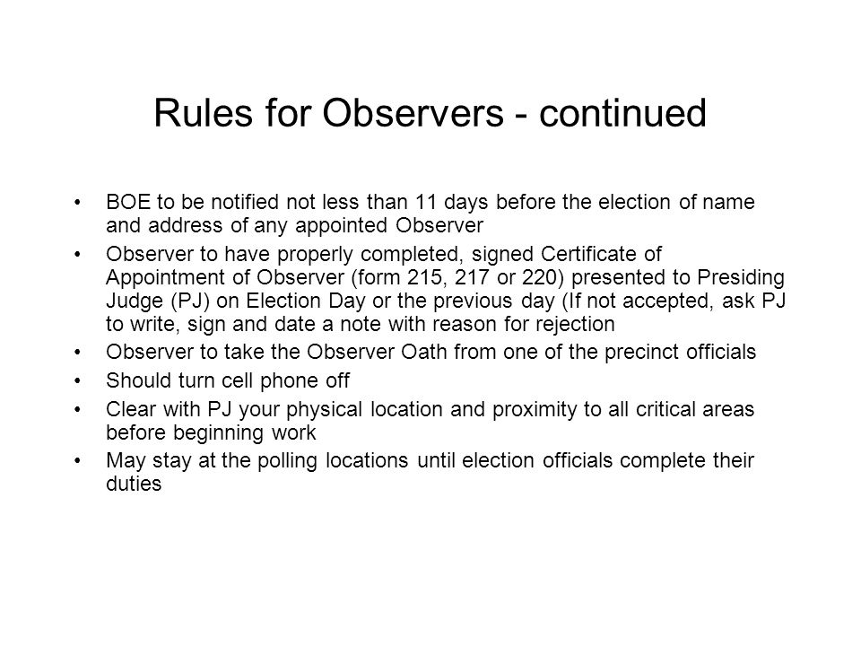 Observer May Not: Possess any recording device Wear anything for or against any candidate, party or position (clothing, buttons, stickers, etc.) Make voice calls inside the voting area Photograph poll lists Interact with any precinct election official or voter while Observer is inside the polling location and the 100ft no-electioneering zone or within 10ft of any voter waiting to vote Incidental interaction between Observers and poll election officials or voters is permitted, not advised Talk while election is in progress except to challenge, point out an irregularity, or make a request of the Presiding Judge Handle any official election documents