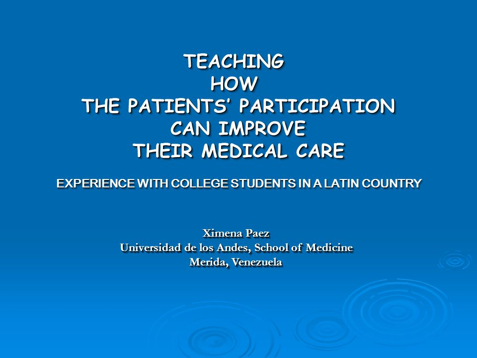 TEACHINGHOW THE PATIENTS' PARTICIPATION CAN IMPROVE CAN IMPROVE THEIR MEDICAL CARE EXPERIENCE WITH COLLEGE STUDENTS IN A LATIN COUNTRY TEACHINGHOW THE PATIENTS' PARTICIPATION CAN IMPROVE CAN IMPROVE THEIR MEDICAL CARE EXPERIENCE WITH COLLEGE STUDENTS IN A LATIN COUNTRY Ximena Paez Universidad de los Andes, School of Medicine Merida, Venezuela Ximena Paez Universidad de los Andes, School of Medicine Merida, Venezuela