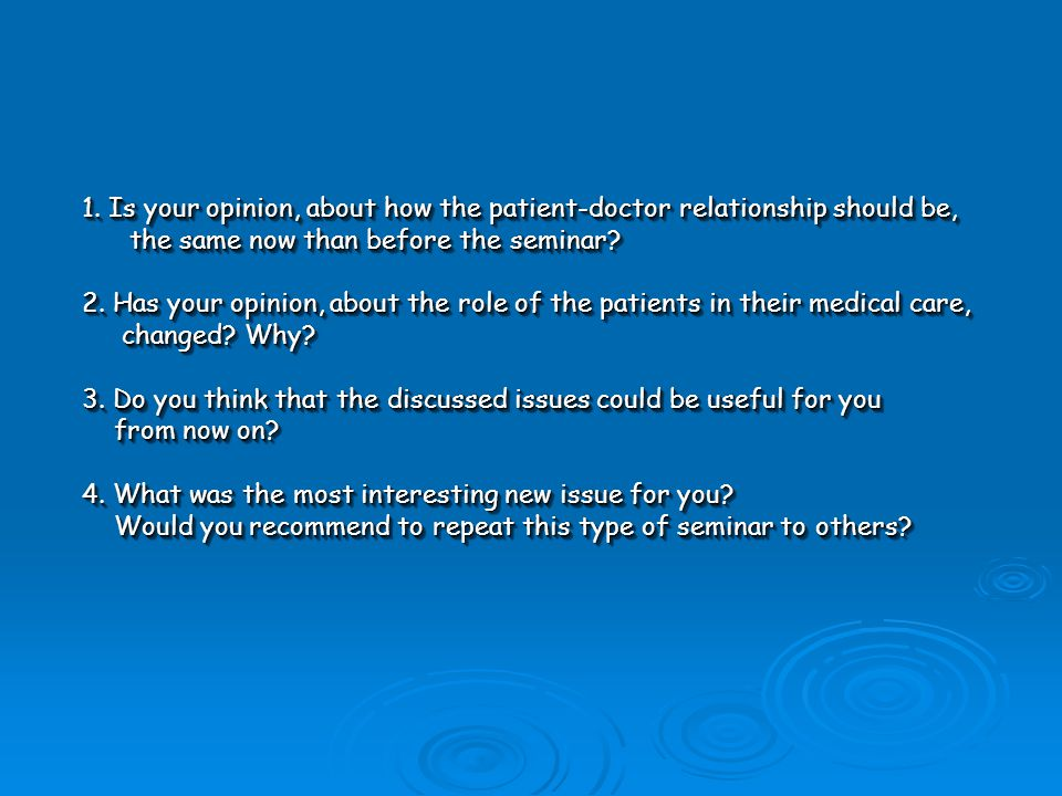 1. Is your opinion, about how the patient-doctor relationship should be, the same now than before the seminar? the same now than before the seminar? 2
