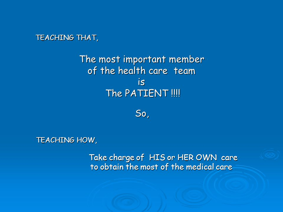 The most important member of the health care team is The PATIENT !!!! So, TEACHING HOW, Take charge of HIS or HER OWN care Take charge of HIS or HER O