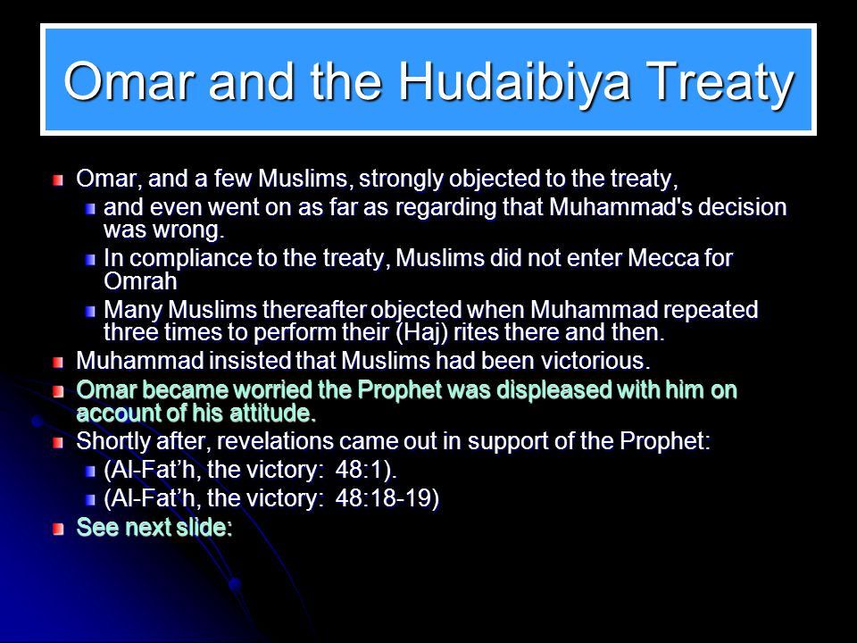 At Hudaibiya The treaty of Hudaibiya was such as to raise objections, especially of Omar. Omar objected over a clause of the treaty saying: that any c