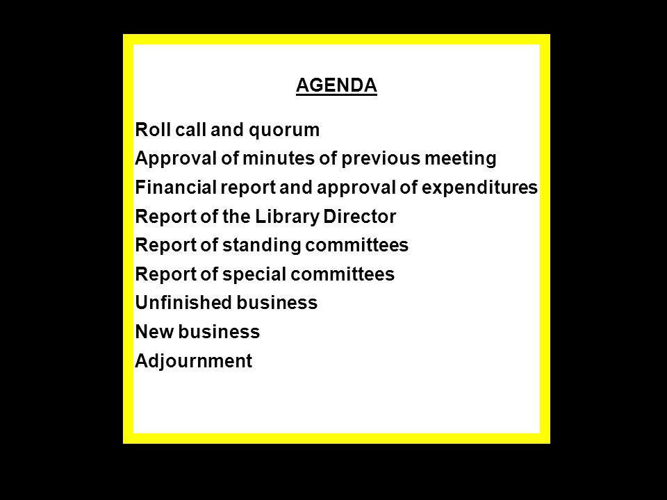 AGENDA Roll call and quorum Approval of minutes of previous meeting Financial report and approval of expenditures Report of the Library Director Report of standing committees Report of special committees Unfinished business New business Adjournment