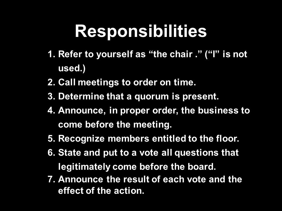 Responsibilities 1.Refer to yourself as the chair. ( I is not used.) 2.Call meetings to order on time.